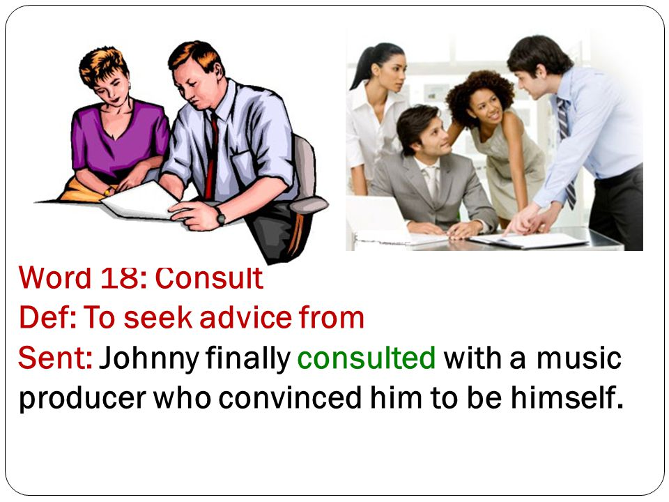 Word 18: Consult Def: To seek advice from Sent: Johnny finally consulted with a music producer who convinced him to be himself.