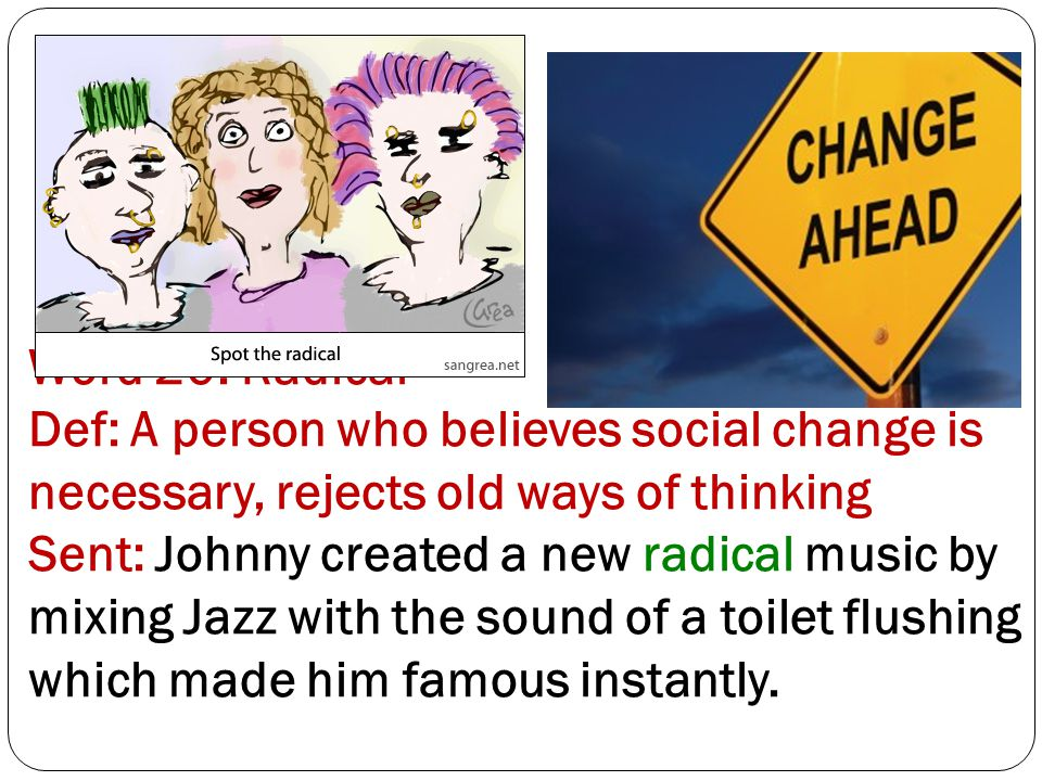 Word 20: Radical Def: A person who believes social change is necessary, rejects old ways of thinking Sent: Johnny created a new radical music by mixing Jazz with the sound of a toilet flushing which made him famous instantly.