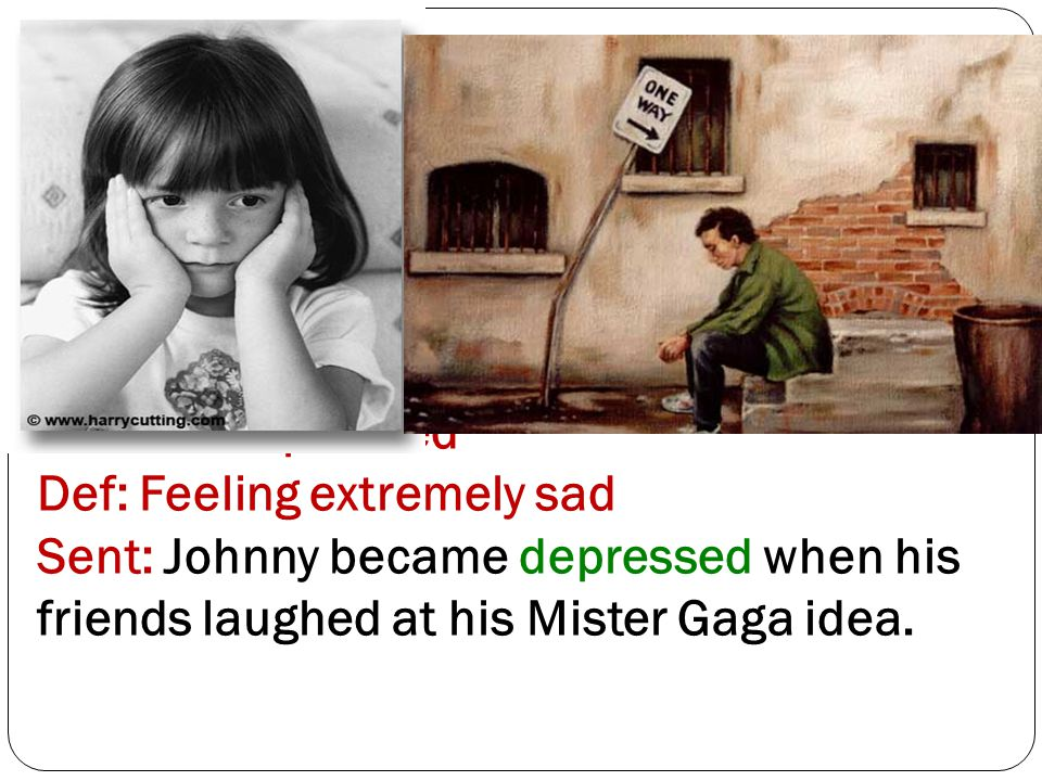 Word 4: Depressed Def: Feeling extremely sad Sent: Johnny became depressed when his friends laughed at his Mister Gaga idea.