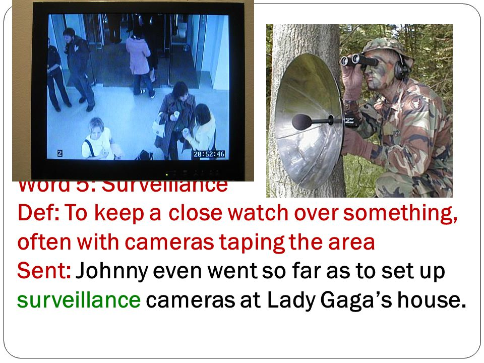 Word 5: Surveillance Def: To keep a close watch over something, often with cameras taping the area Sent: Johnny even went so far as to set up surveillance cameras at Lady Gaga's house.