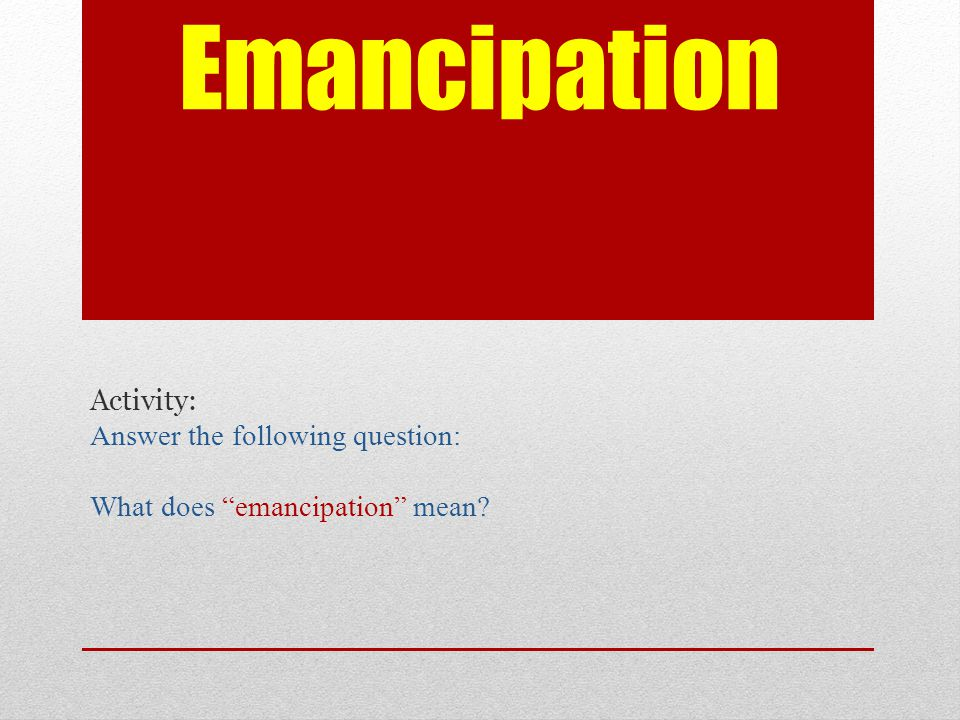 Emancipation Activity: Answer the following question: What does emancipation mean