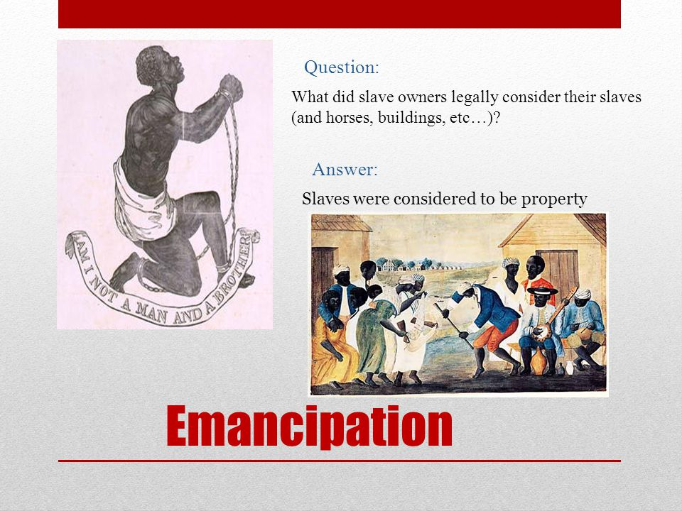 Emancipation Question: What did slave owners legally consider their slaves (and horses, buildings, etc…).
