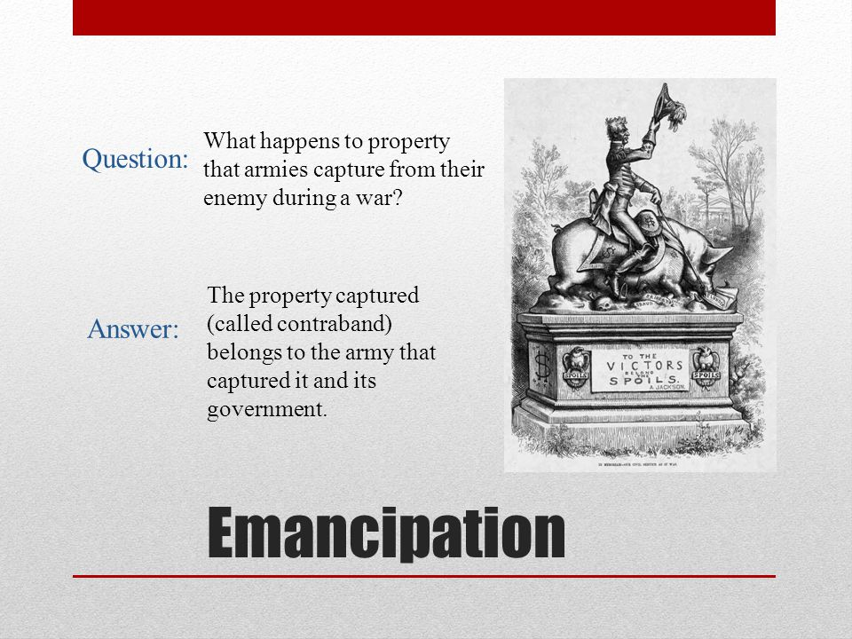 Emancipation Lincoln therefore stated in his Emancipation Proclamation that any property (slaves) captured by U.S.