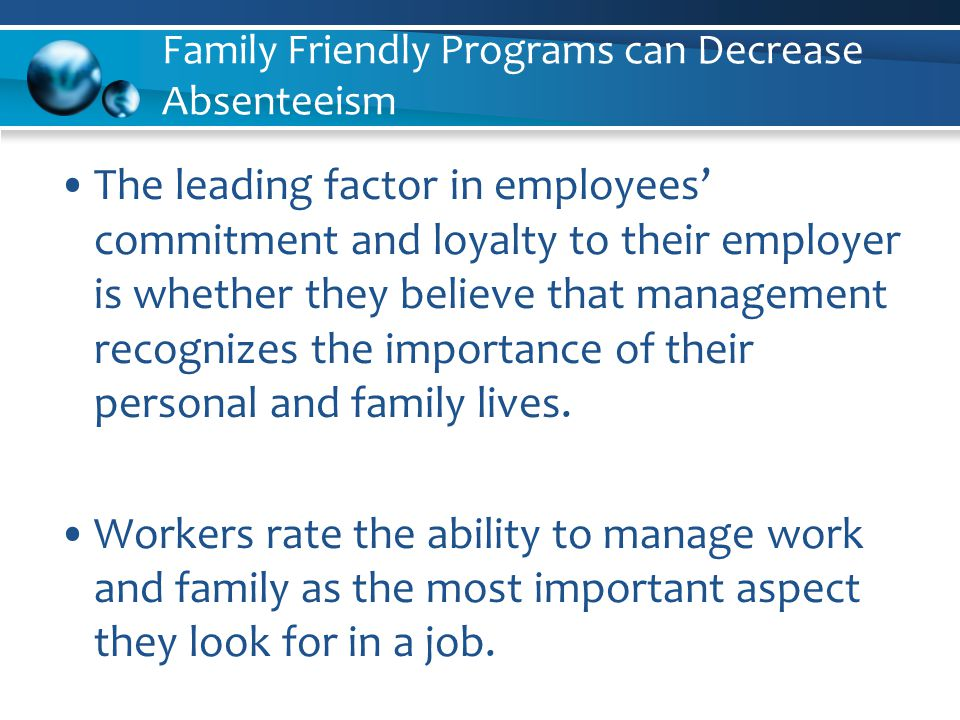 Family Friendly Programs can Decrease Absenteeism The leading factor in employees' commitment and loyalty to their employer is whether they believe that management recognizes the importance of their personal and family lives.
