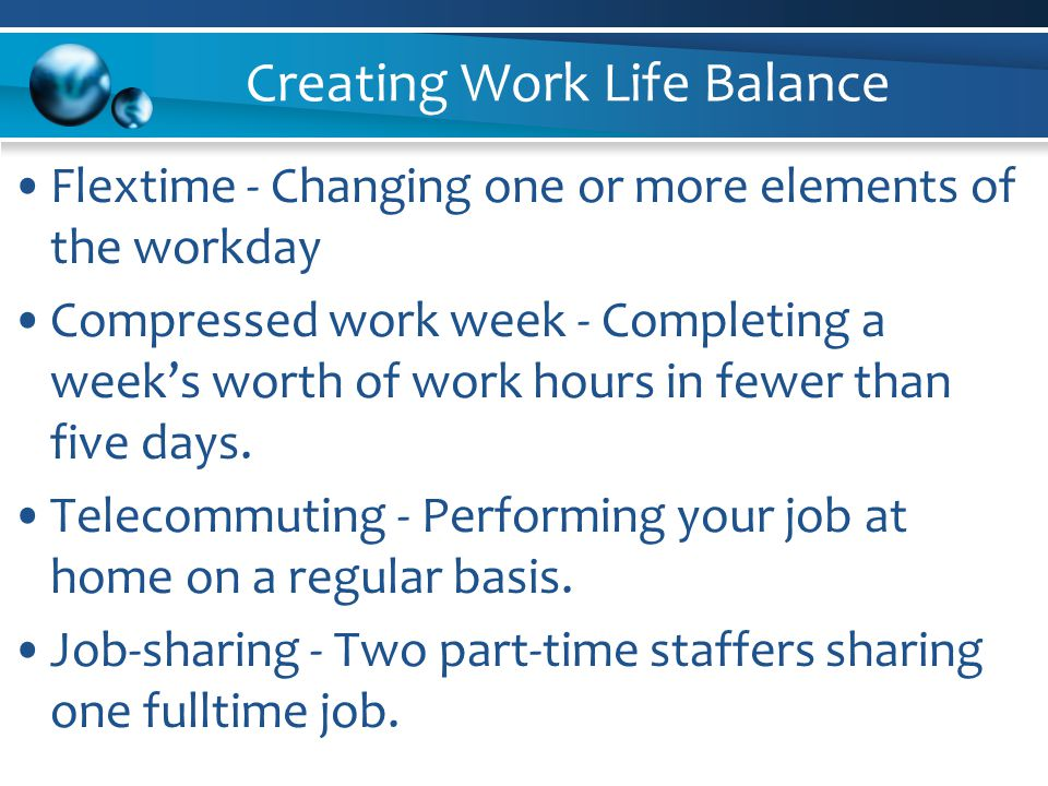 Creating Work Life Balance Flextime - Changing one or more elements of the workday Compressed work week - Completing a week's worth of work hours in fewer than five days.
