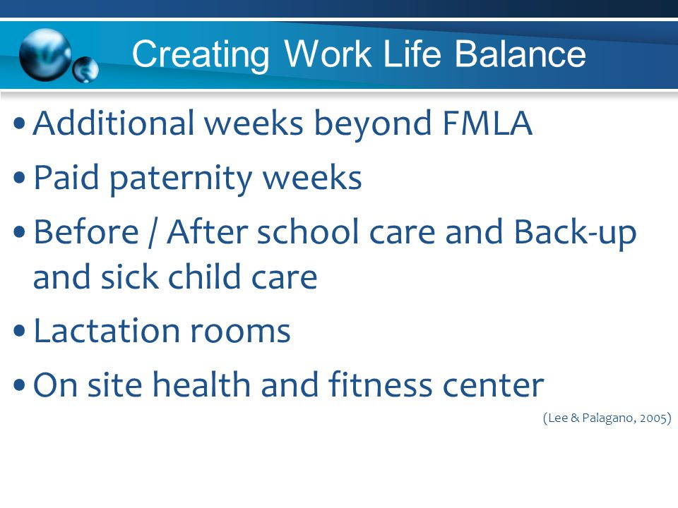 Creating Work Life Balance Additional weeks beyond FMLA Paid paternity weeks Before / After school care and Back-up and sick child care Lactation rooms On site health and fitness center (Lee & Palagano, 2005)