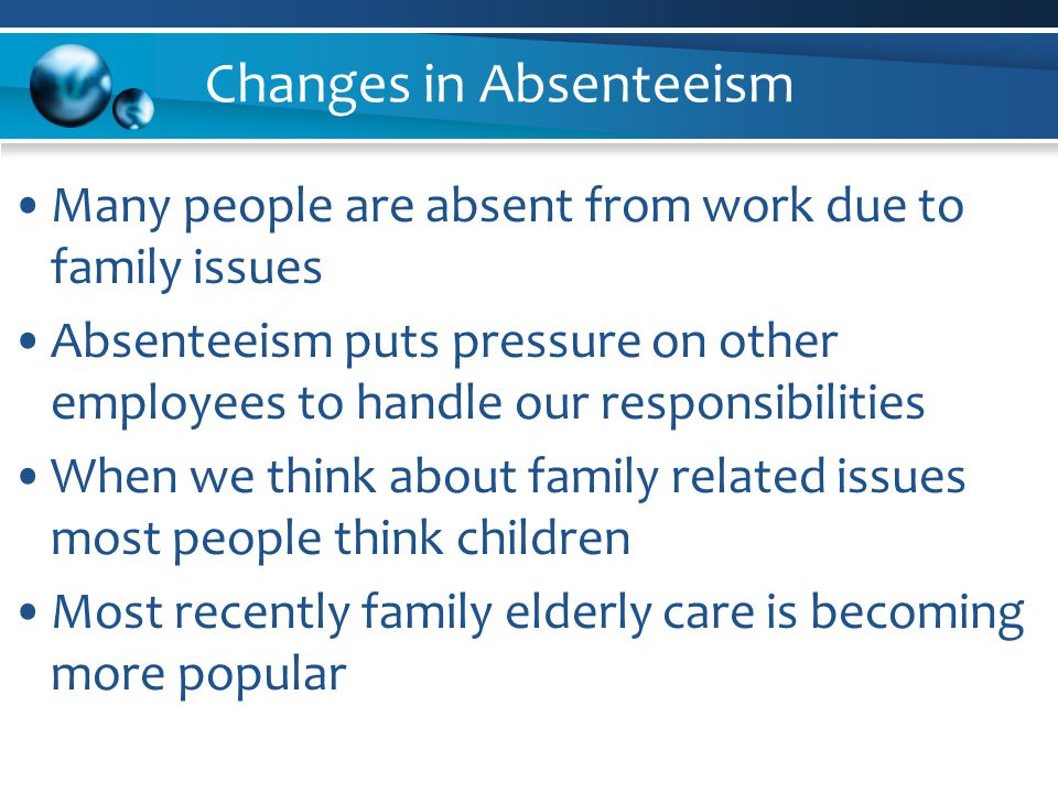 Changes in Absenteeism Many people are absent from work due to family issues Absenteeism puts pressure on other employees to handle our responsibilities When we think about family related issues most people think children Most recently family elderly care is becoming more popular