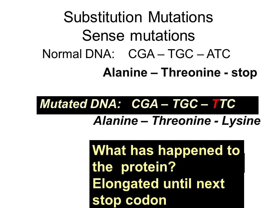 Substitution Mutations Sense mutations Normal DNA: CGA – TGC – ATC Mutated DNA: CGA – TGC – TTC Alanine – Threonine - stop Alanine – Threonine - Lysine This is a substitution What has happened to the protein.