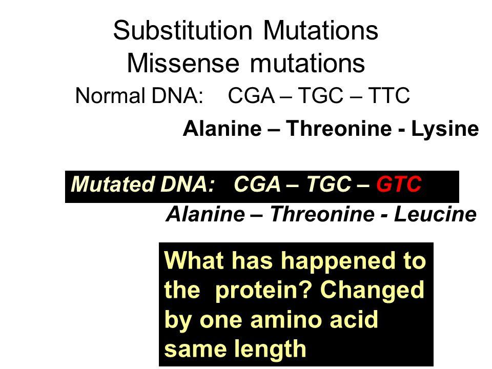 Substitution Mutations Missense mutations Normal DNA: CGA – TGC – TTC Mutated DNA: CGA – TGC – GTC Alanine – Threonine - Lysine Alanine – Threonine -