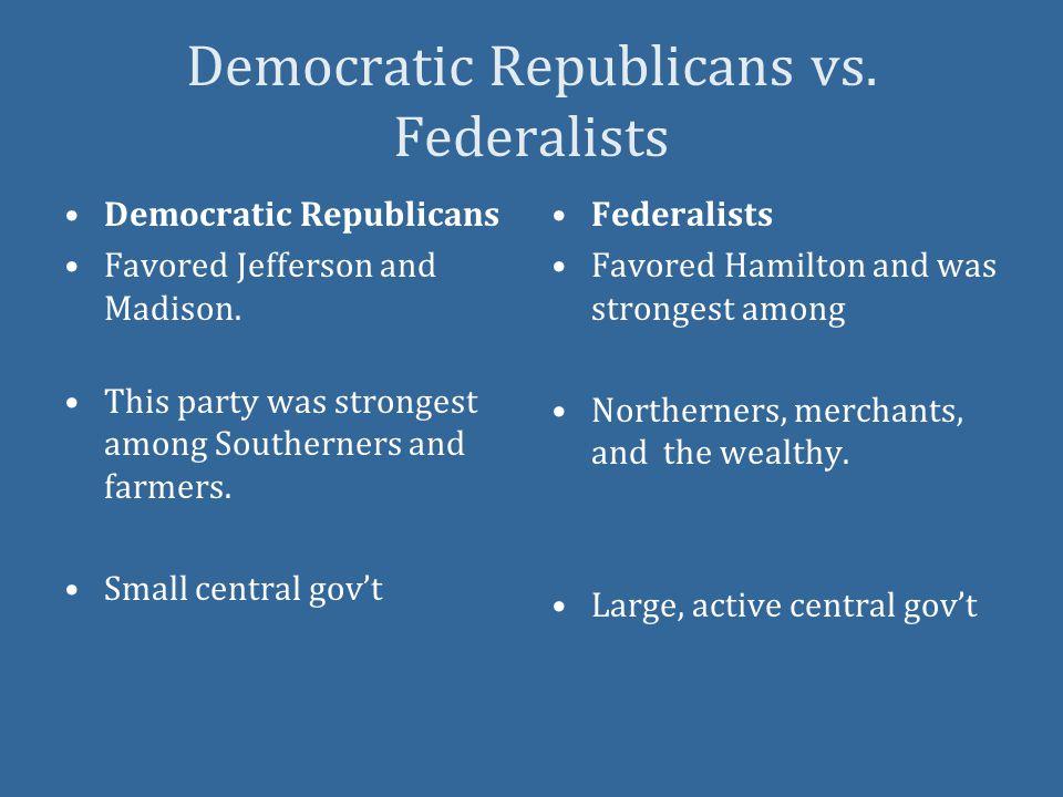 Democratic Republicans vs. Federalists Democratic Republicans Favored Jefferson and Madison.