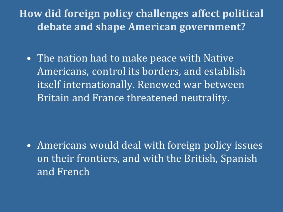 How did foreign policy challenges affect political debate and shape American government.
