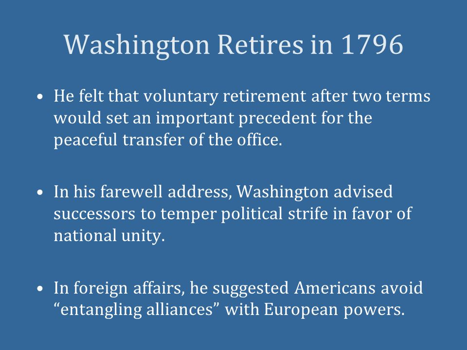 Washington Retires in 1796 He felt that voluntary retirement after two terms would set an important precedent for the peaceful transfer of the office.