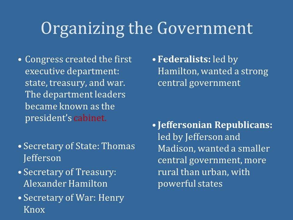 Organizing the Government Federalists: led by Hamilton, wanted a strong central government Jeffersonian Republicans: led by Jefferson and Madison, wanted a smaller central government, more rural than urban, with powerful states Congress created the first executive department: state, treasury, and war.