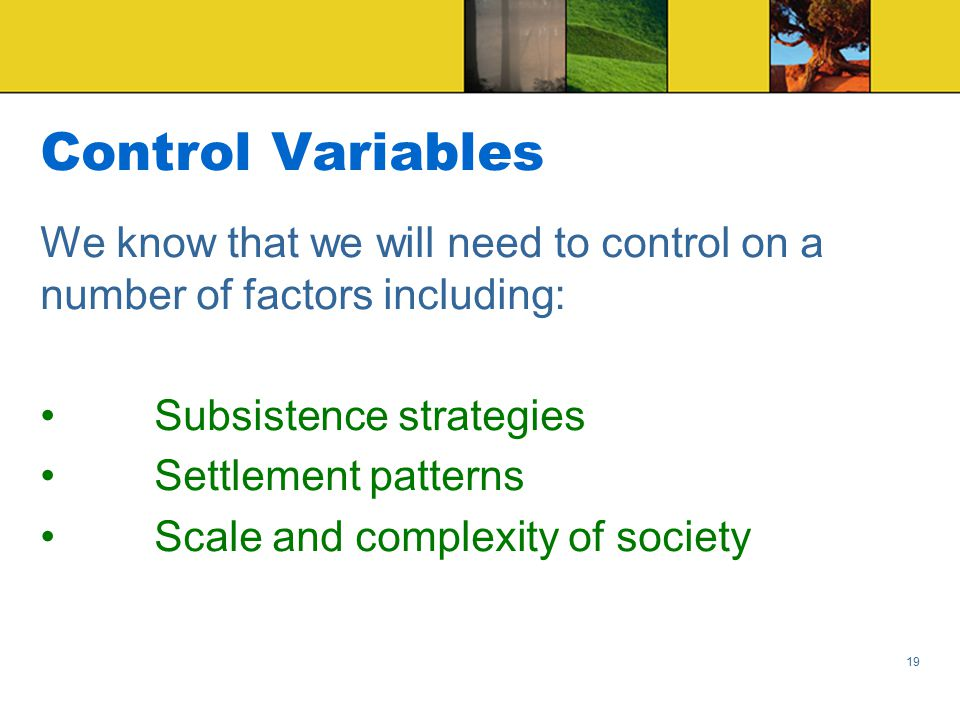 Control Variables We know that we will need to control on a number of factors including: Subsistence strategies Settlement patterns Scale and complexity of society 19