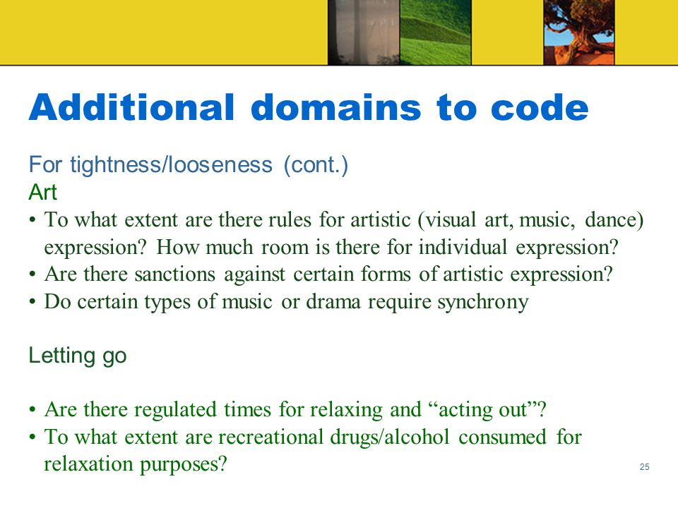 Additional domains to code For tightness/looseness (cont.) Art To what extent are there rules for artistic (visual art, music, dance) expression.