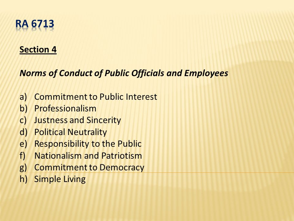 Section 4 Norms of Conduct of Public Officials and Employees a)Commitment to Public Interest b)Professionalism c)Justness and Sincerity d)Political Neutrality e)Responsibility to the Public f)Nationalism and Patriotism g)Commitment to Democracy h)Simple Living
