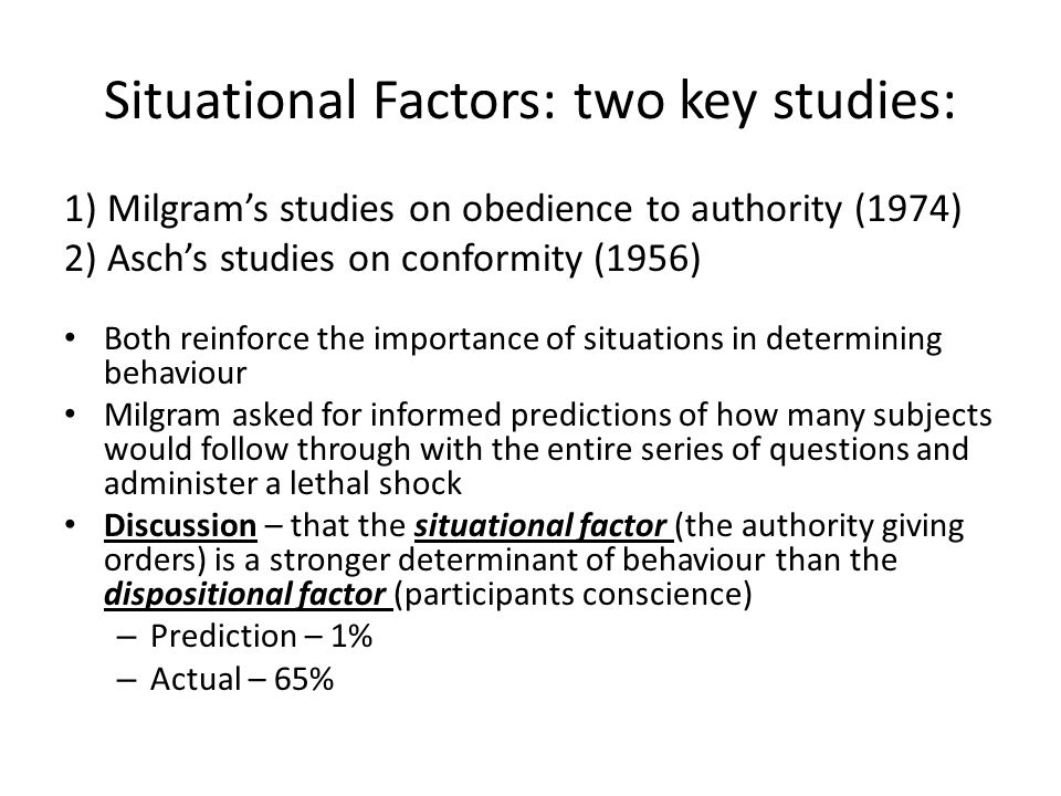Situational Factors: two key studies: 1) Milgram's studies on obedience to authority (1974) 2) Asch's studies on conformity (1956) Both reinforce the