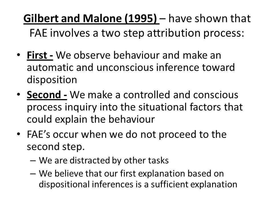Gilbert and Malone (1995) – have shown that FAE involves a two step attribution process: First - We observe behaviour and make an automatic and uncons