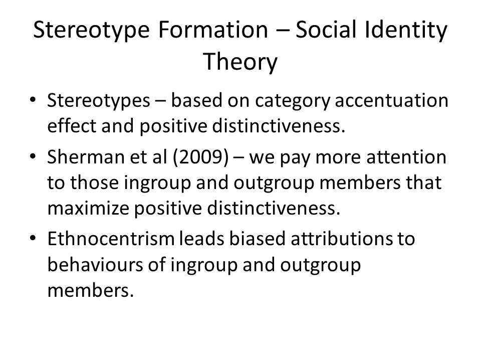 Stereotype Formation – Social Identity Theory Stereotypes – based on category accentuation effect and positive distinctiveness. Sherman et al (2009) –