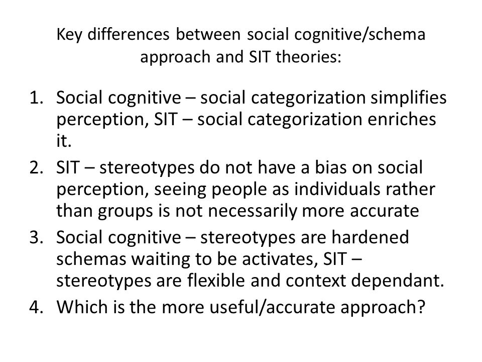Key differences between social cognitive/schema approach and SIT theories: 1.Social cognitive – social categorization simplifies perception, SIT – soc