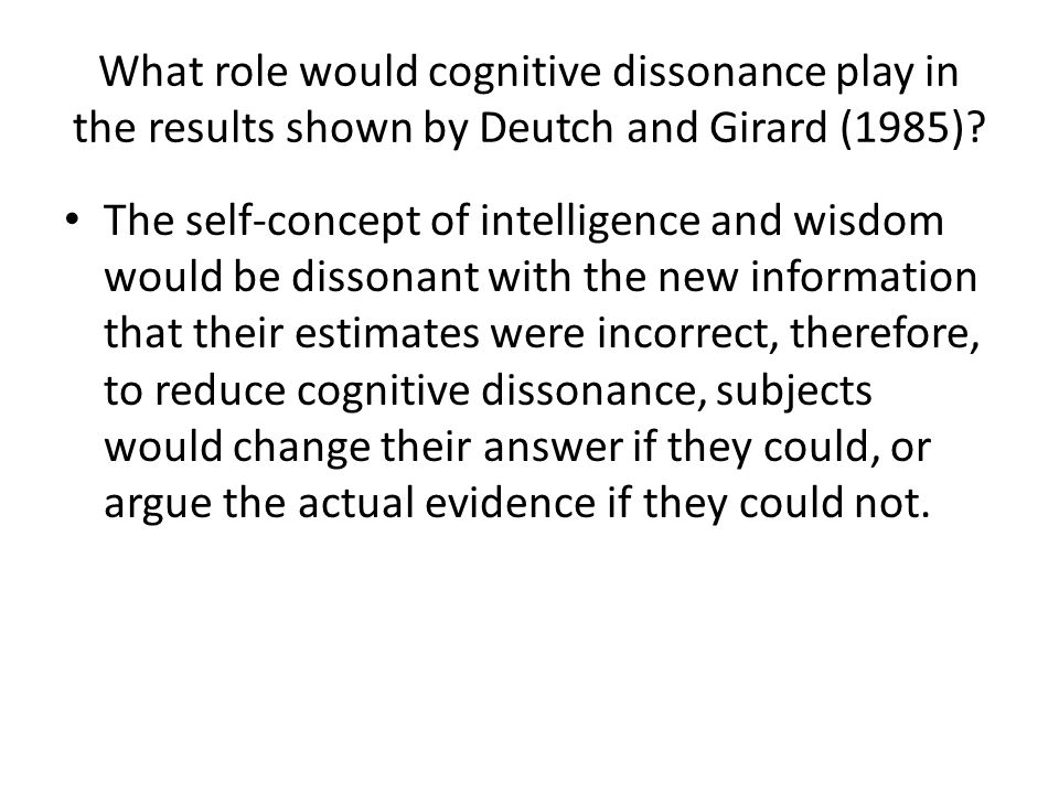 What role would cognitive dissonance play in the results shown by Deutch and Girard (1985)? The self-concept of intelligence and wisdom would be disso
