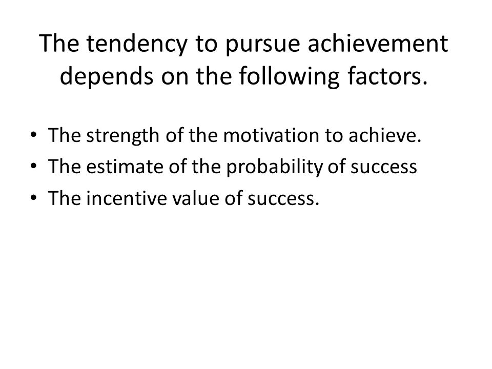 The tendency to pursue achievement depends on the following factors. The strength of the motivation to achieve. The estimate of the probability of suc