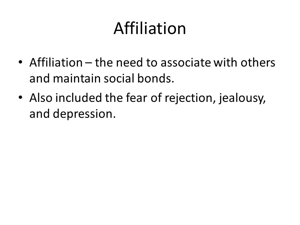 Affiliation Affiliation – the need to associate with others and maintain social bonds. Also included the fear of rejection, jealousy, and depression.