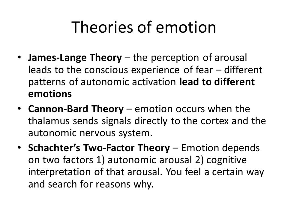 Theories of emotion James-Lange Theory – the perception of arousal leads to the conscious experience of fear – different patterns of autonomic activat