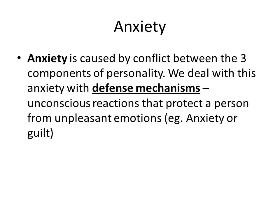 Anxiety Anxiety is caused by conflict between the 3 components of personality. We deal with this anxiety with defense mechanisms – unconscious reactio