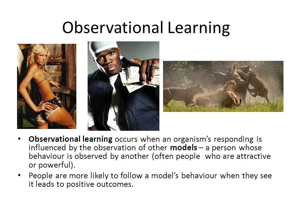Observational Learning Observational learning occurs when an organism's responding is influenced by the observation of other models – a person whose b