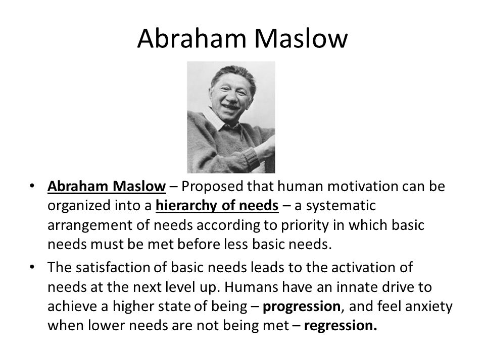 Abraham Maslow Abraham Maslow – Proposed that human motivation can be organized into a hierarchy of needs – a systematic arrangement of needs accordin