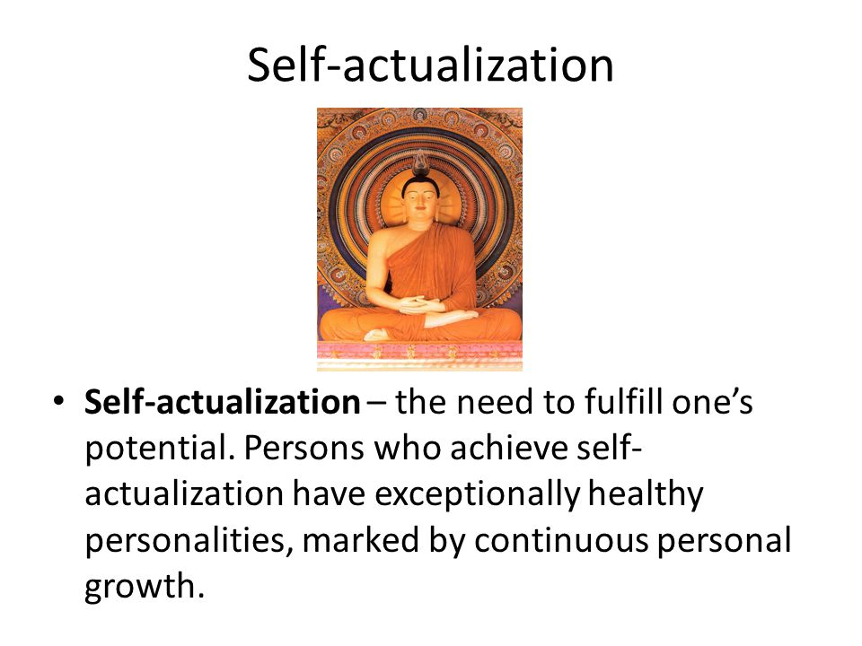 Self-actualization Self-actualization – the need to fulfill one's potential. Persons who achieve self- actualization have exceptionally healthy person