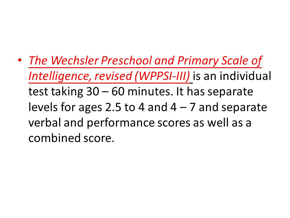 The Wechsler Preschool and Primary Scale of Intelligence, revised (WPPSI-III) is an individual test taking 30 – 60 minutes.