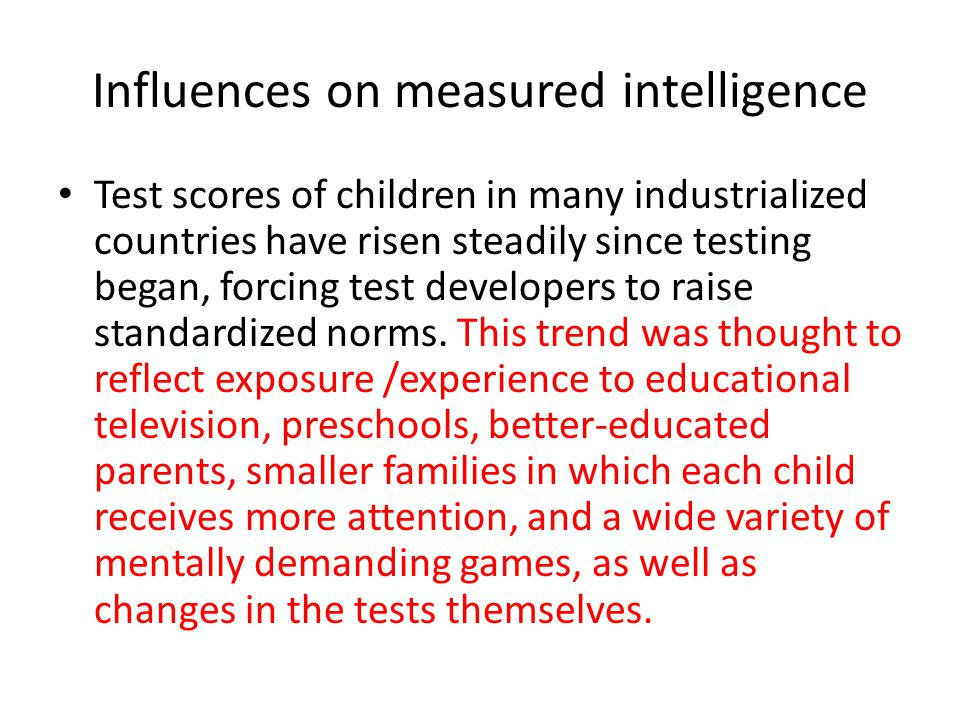 Influences on measured intelligence Test scores of children in many industrialized countries have risen steadily since testing began, forcing test developers to raise standardized norms.