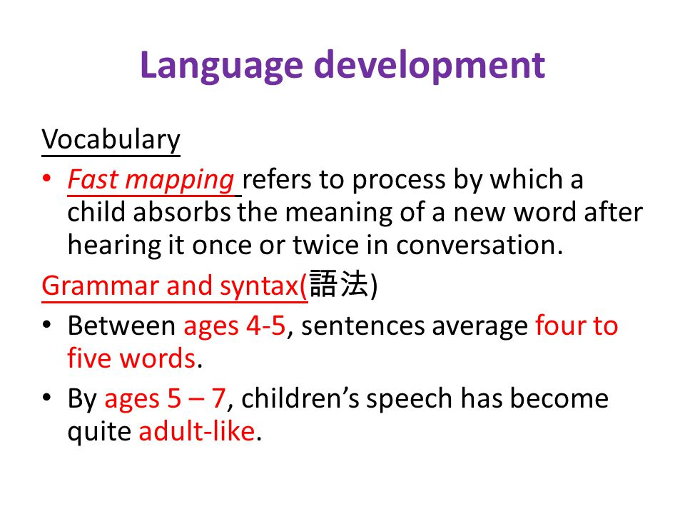 Language development Vocabulary Fast mapping refers to process by which a child absorbs the meaning of a new word after hearing it once or twice in conversation.