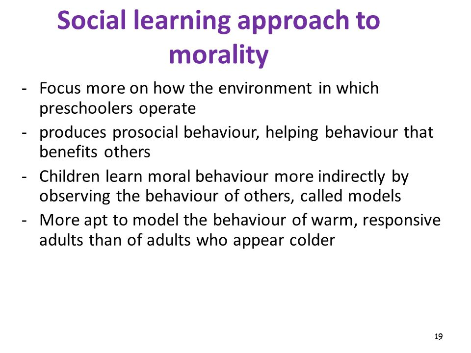 19 Social learning approach to morality -Focus more on how the environment in which preschoolers operate -produces prosocial behaviour, helping behaviour that benefits others -Children learn moral behaviour more indirectly by observing the behaviour of others, called models -More apt to model the behaviour of warm, responsive adults than of adults who appear colder