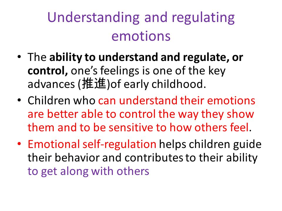Understanding and regulating emotions The ability to understand and regulate, or control, one's feelings is one of the key advances ( 推進 )of early childhood.