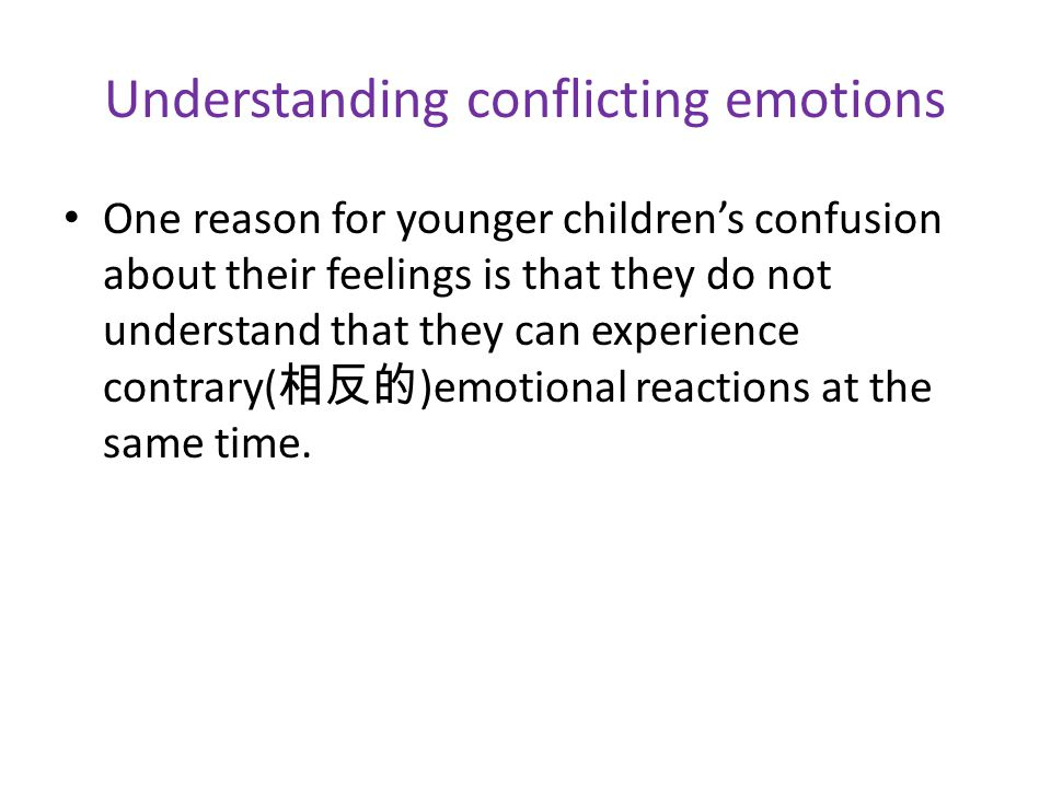 Understanding conflicting emotions One reason for younger children's confusion about their feelings is that they do not understand that they can experience contrary( 相反的 )emotional reactions at the same time.