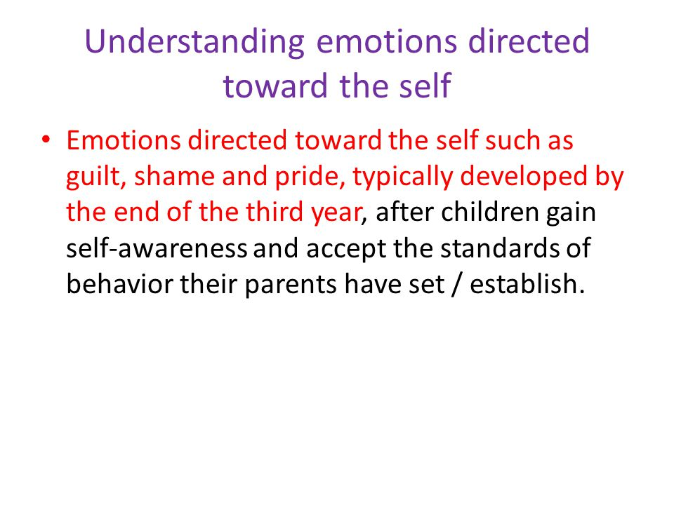 Understanding emotions directed toward the self Emotions directed toward the self such as guilt, shame and pride, typically developed by the end of the third year, after children gain self-awareness and accept the standards of behavior their parents have set / establish.