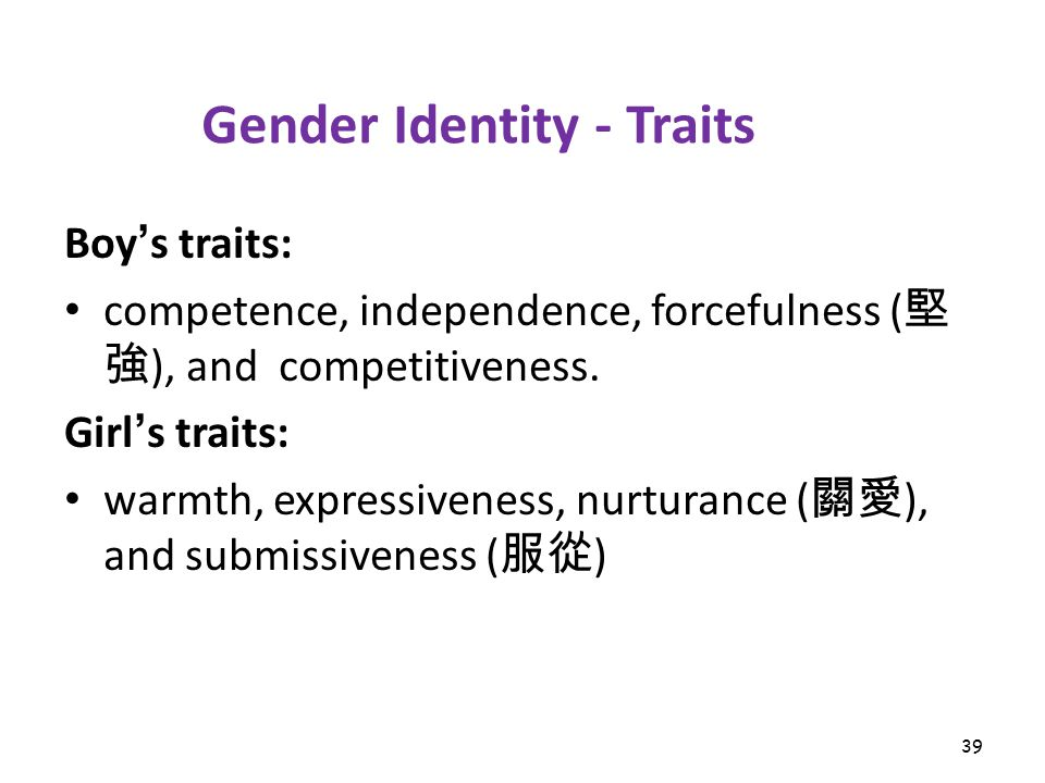 39 Gender Identity - Traits Boy ' s traits: competence, independence, forcefulness ( 堅 強 ), and competitiveness.