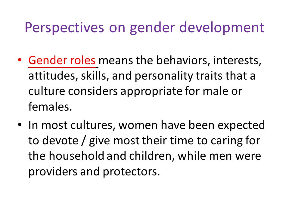 Perspectives on gender development Gender roles means the behaviors, interests, attitudes, skills, and personality traits that a culture considers appropriate for male or females.