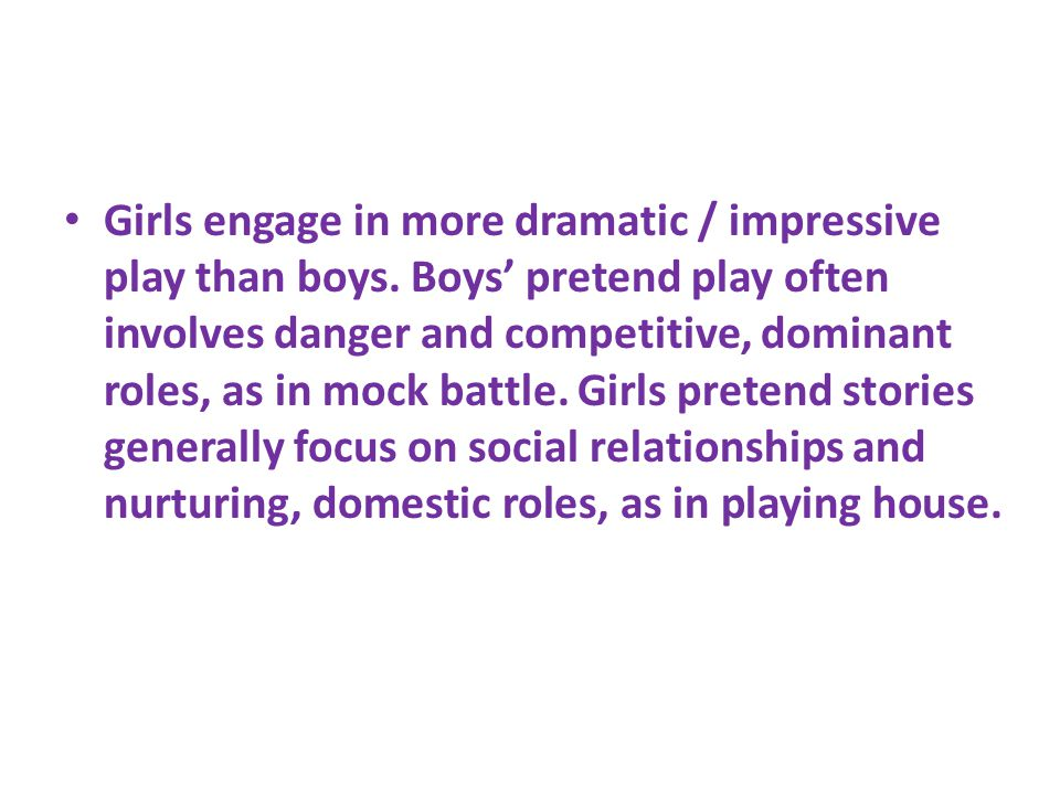 Girls engage in more dramatic / impressive play than boys.