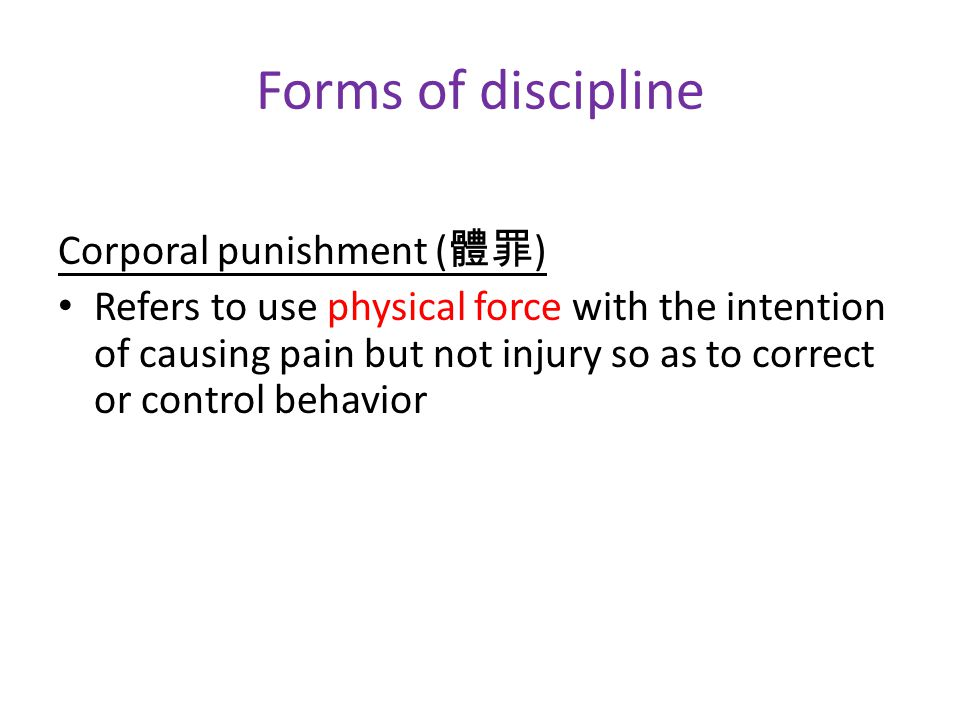 Forms of discipline Corporal punishment ( 體罪 ) Refers to use physical force with the intention of causing pain but not injury so as to correct or control behavior