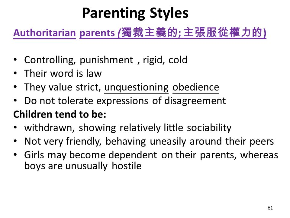 61 Parenting Styles Authoritarian parents ( 獨裁主義的 ; 主張服從權力的 ) Controlling, punishment, rigid, cold Their word is law They value strict, unquestioning obedience Do not tolerate expressions of disagreement Children tend to be: withdrawn, showing relatively little sociability Not very friendly, behaving uneasily around their peers Girls may become dependent on their parents, whereas boys are unusually hostile