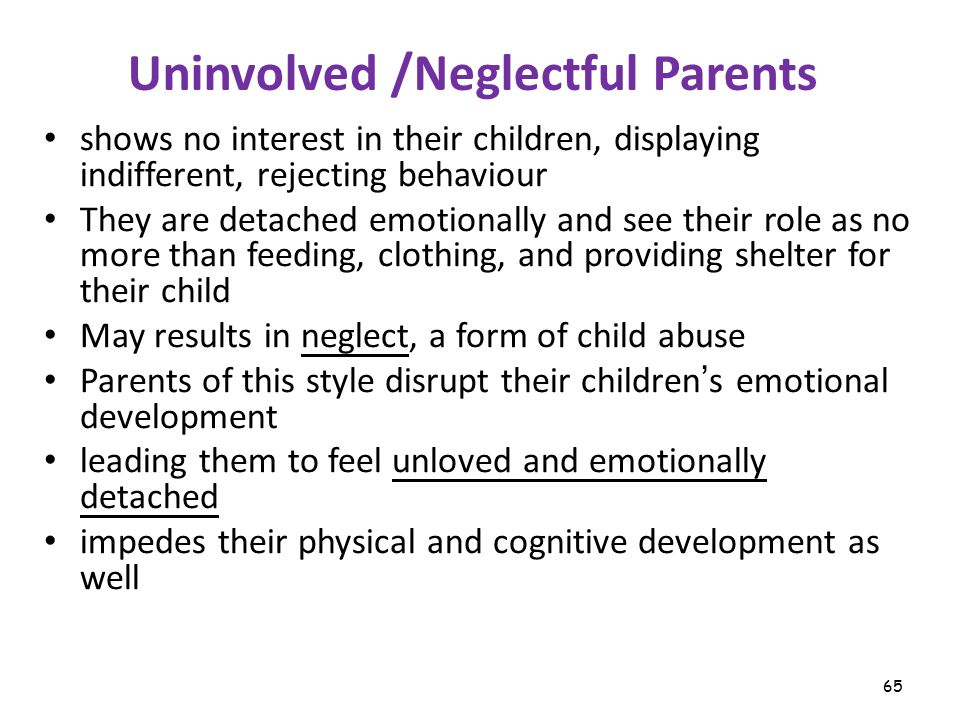 65 Uninvolved /Neglectful Parents shows no interest in their children, displaying indifferent, rejecting behaviour They are detached emotionally and see their role as no more than feeding, clothing, and providing shelter for their child May results in neglect, a form of child abuse Parents of this style disrupt their children ' s emotional development leading them to feel unloved and emotionally detached impedes their physical and cognitive development as well