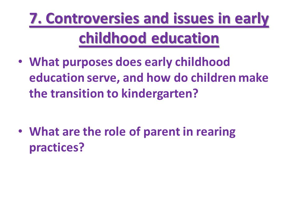 7. Controversies and issues in early childhood education What purposes does early childhood education serve, and how do children make the transition t