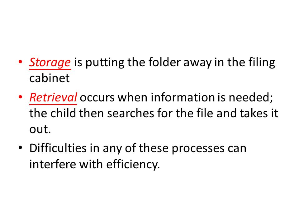 Storage is putting the folder away in the filing cabinet Retrieval occurs when information is needed; the child then searches for the file and takes it out.