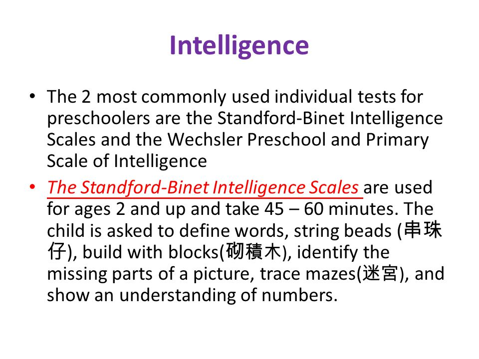 Intelligence The 2 most commonly used individual tests for preschoolers are the Standford-Binet Intelligence Scales and the Wechsler Preschool and Primary Scale of Intelligence The Standford-Binet Intelligence Scales are used for ages 2 and up and take 45 – 60 minutes.