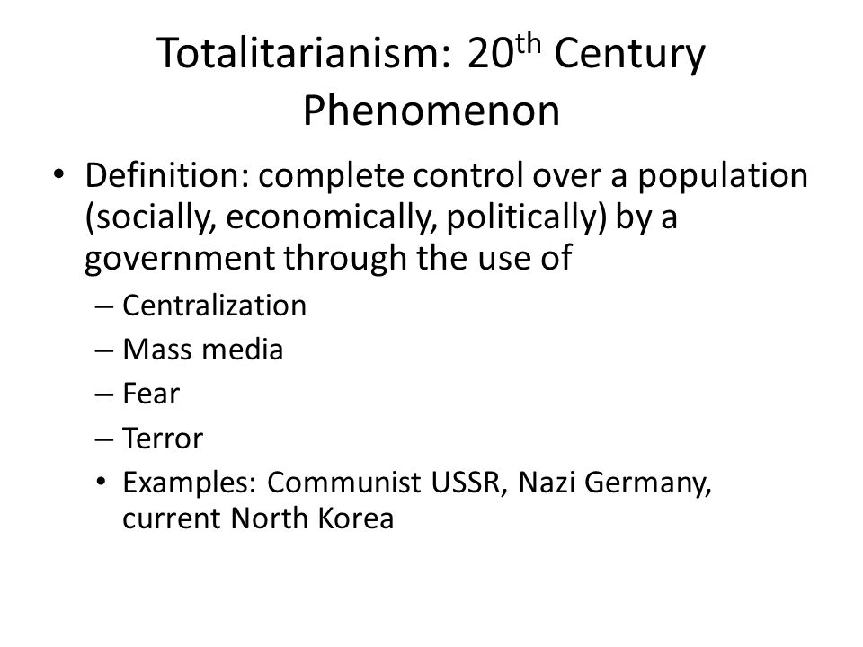 Totalitarianism: 20 th Century Phenomenon Definition: complete control over a population (socially, economically, politically) by a government through the use of – Centralization – Mass media – Fear – Terror Examples: Communist USSR, Nazi Germany, current North Korea