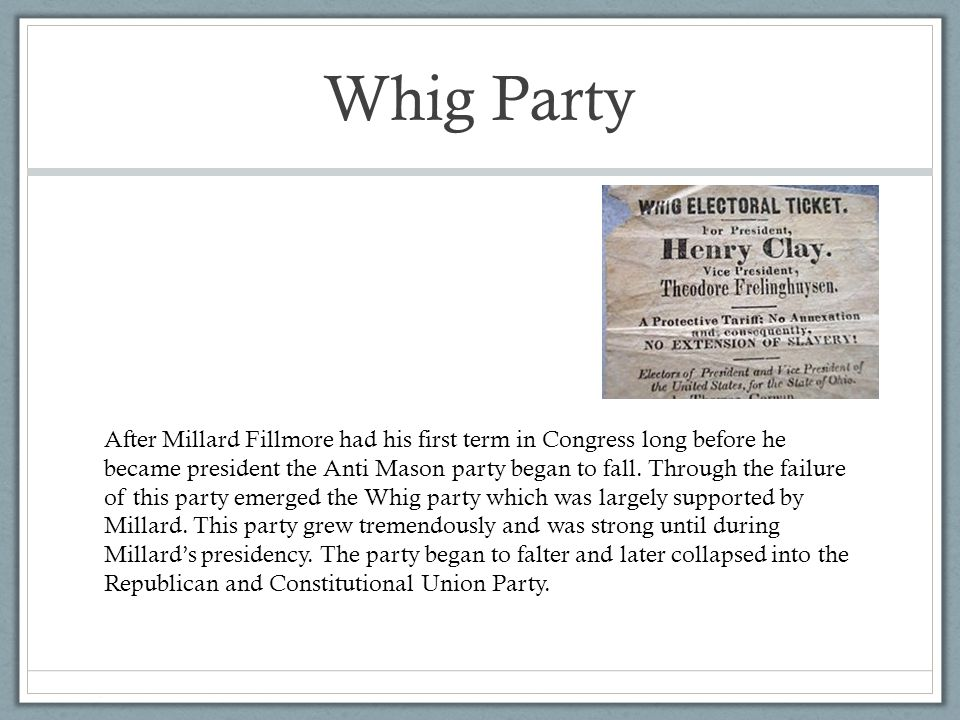 Whig Party After Millard Fillmore had his first term in Congress long before he became president the Anti Mason party began to fall.